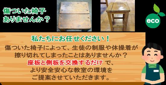 傷ついた椅子はありませんか?私たちにお任せください!傷ついた椅子によって、生徒の制服や体操着が擦り切れてしまったことはありませんか?座板と側板を交換するだけで、より安全安心な教室の環境をご提案させていただきます。